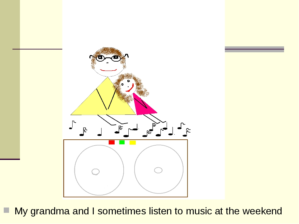 My grandma and I sometimes listen to music at the weekend