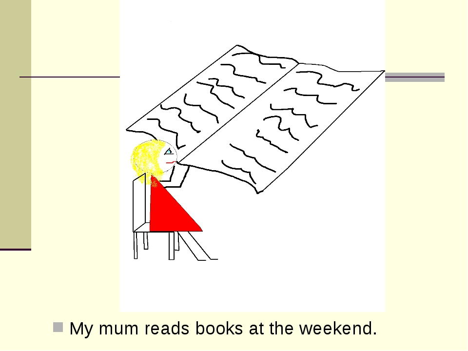 My mum reads books at the weekend.