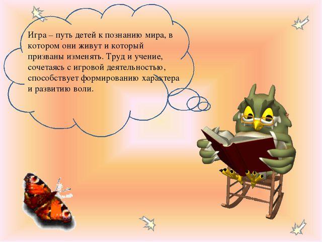Игра – путь детей к познанию мира, в котором они живут и который призваны изм...
