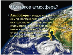 Что такое атмосфера? Атмосфера – воздушная оболочка Земли. Космические полет