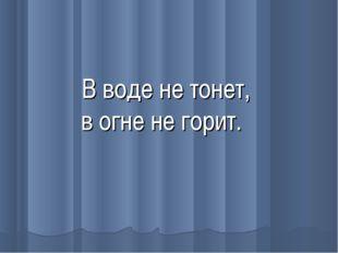 В воде не тонет, в огне не горит.