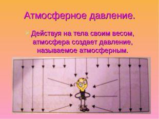 Атмосферное давление. Действуя на тела своим весом, атмосфера создает давлени