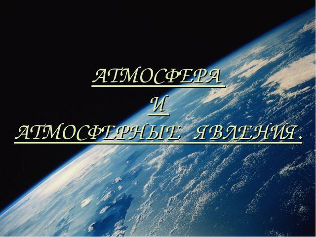 АТМОСФЕРА И АТМОСФЕРНЫЕ ЯВЛЕНИЯ.