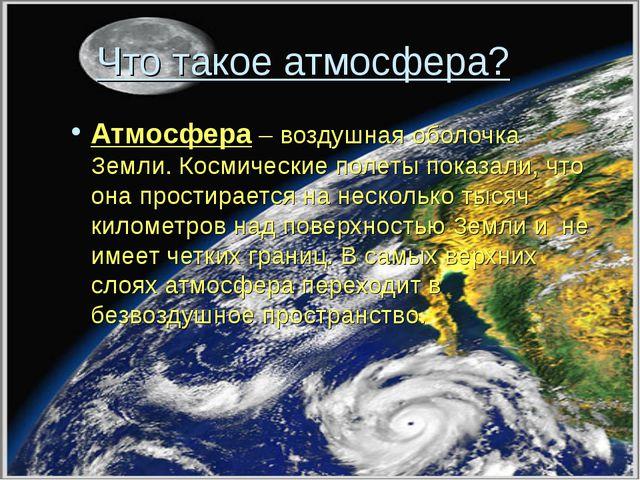Что такое атмосфера? Атмосфера – воздушная оболочка Земли. Космические полет...