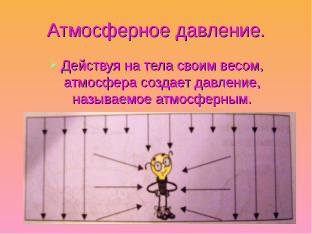 Атмосферное давление. Действуя на тела своим весом, атмосфера создает давлени...