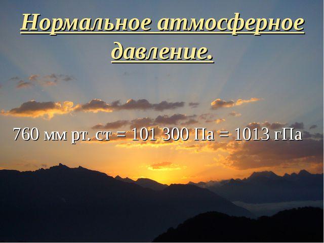 Нормальное атмосферное давление. 760 мм рт. ст = 101 300 Па = 1013 гПа