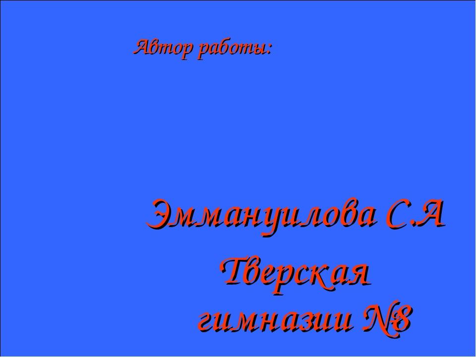 Автор работы: Эммануилова С.А Тверская гимназии №8
