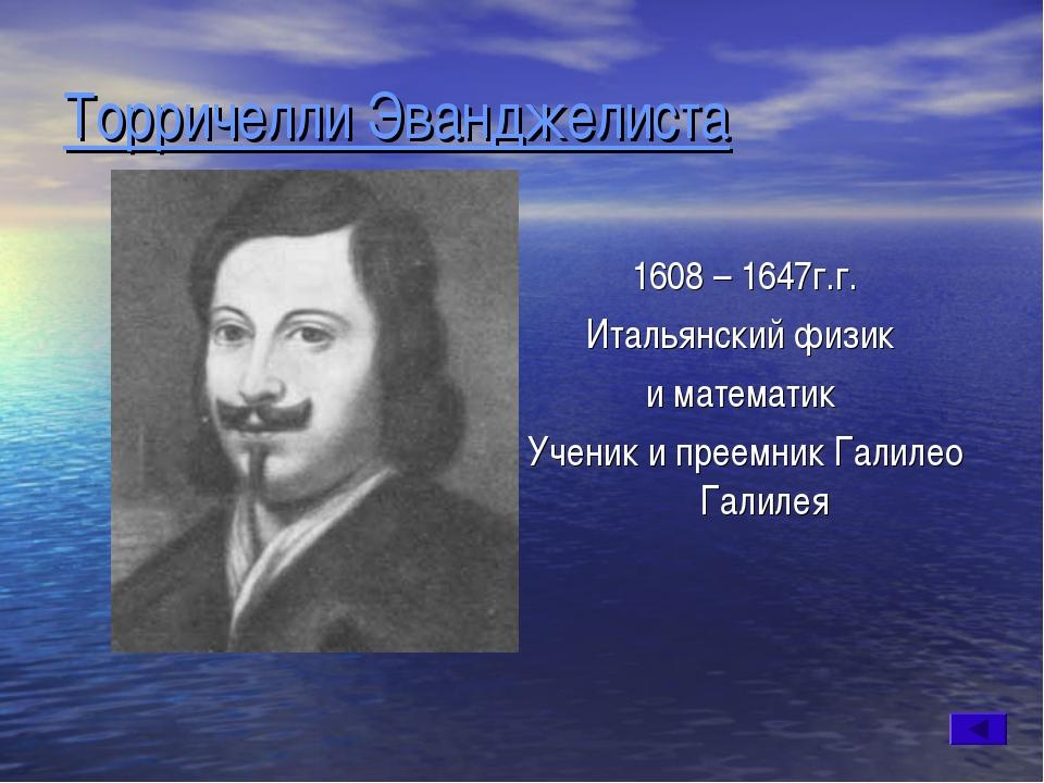 Торричелли Эванджелиста 1608 – 1647г.г. Итальянский физик и математик Ученик...