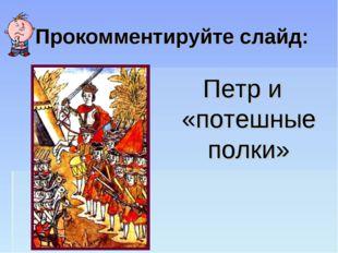 Прокомментируйте слайд: Петр и «потешные полки»