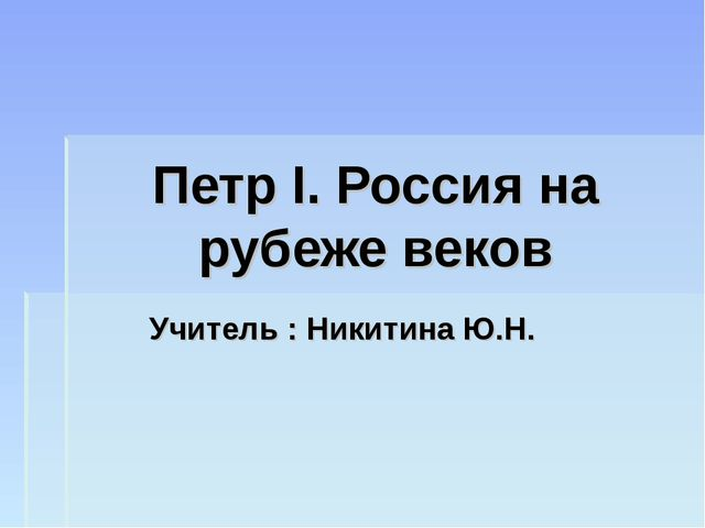 Петр I. Россия на рубеже веков Учитель : Никитина Ю.Н.