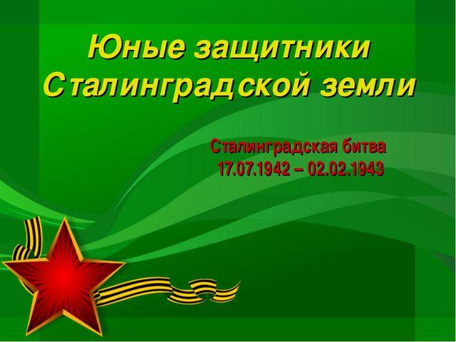 Сталинградская битва 17.07.1942 – 02.02.1943 Юные защитники Сталинградской зе...