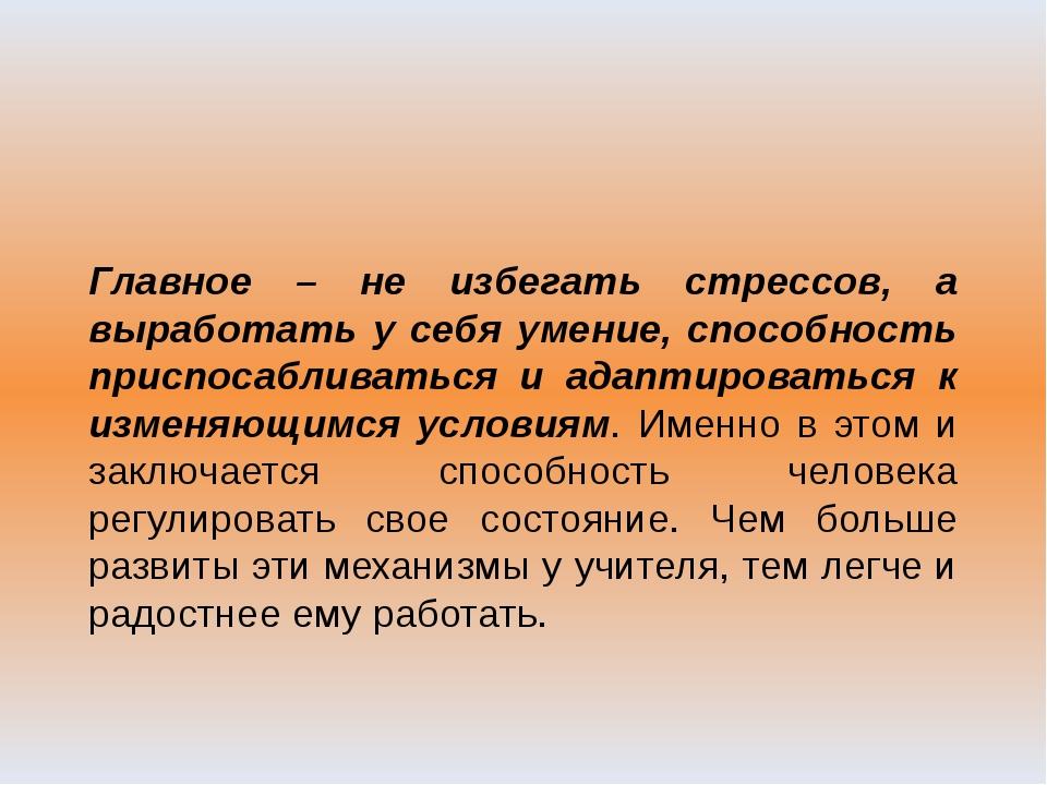Главное – не избегать стрессов, а выработать у себя умение, способность прис...