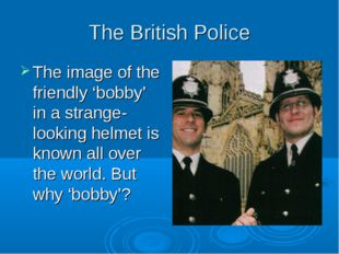 The British Police The image of the friendly 'bobby' in a strange-looking hel