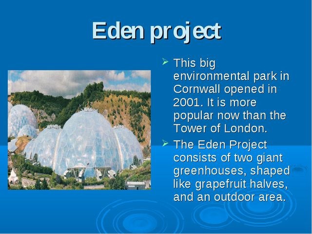 Eden project This big environmental park in Cornwall opened in 2001. It is mo...