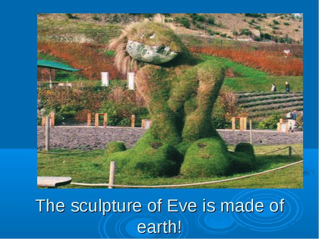 The sculpture of Eve is made of earth!