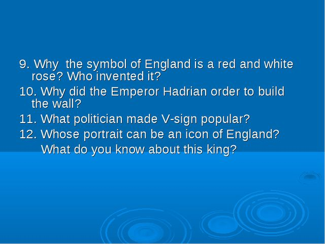 9. Why the symbol of England is a red and white rose? Who invented it? 10. Wh...
