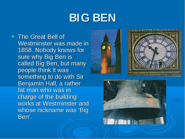 BIG BEN The Great Bell of Westminster was made in 1858. Nobody knows for sure...