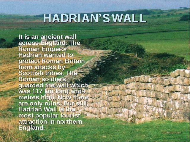 HADRIAN'S WALL It is an ancient wall across England. The Roman Emperor Hadria...
