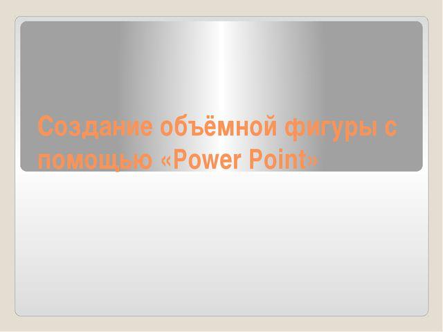 Создание объёмной фигуры с помощью «Power Point»