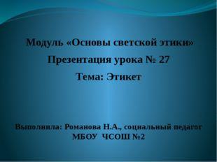 Модуль «Основы светской этики» Презентация урока № 27 Тема: Этикет Выполнила