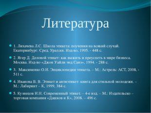 Литература  1. Лихачева Л.С. Школа этикета: поучения на всякий случай. Екате