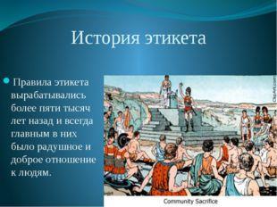 История этикета Правила этикета вырабатывались более пяти тысяч лет назад и в