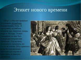 Этикет нового времени Пётр I в России приказал устраивать ассамблеи- празднов