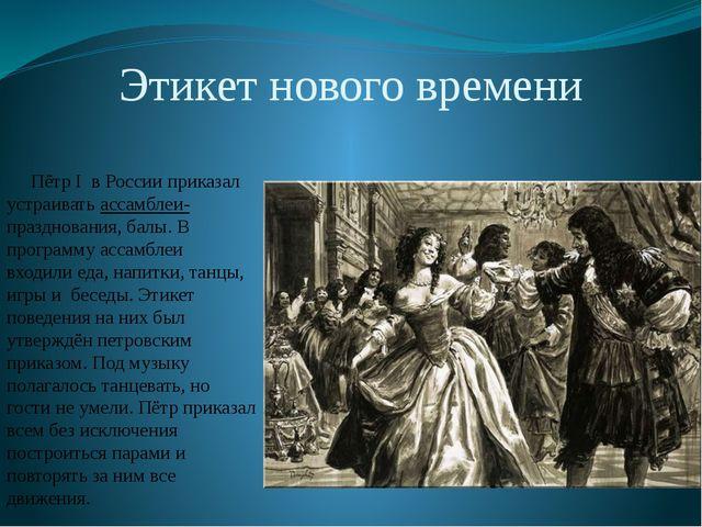 Этикет нового времени Пётр I в России приказал устраивать ассамблеи- празднов...
