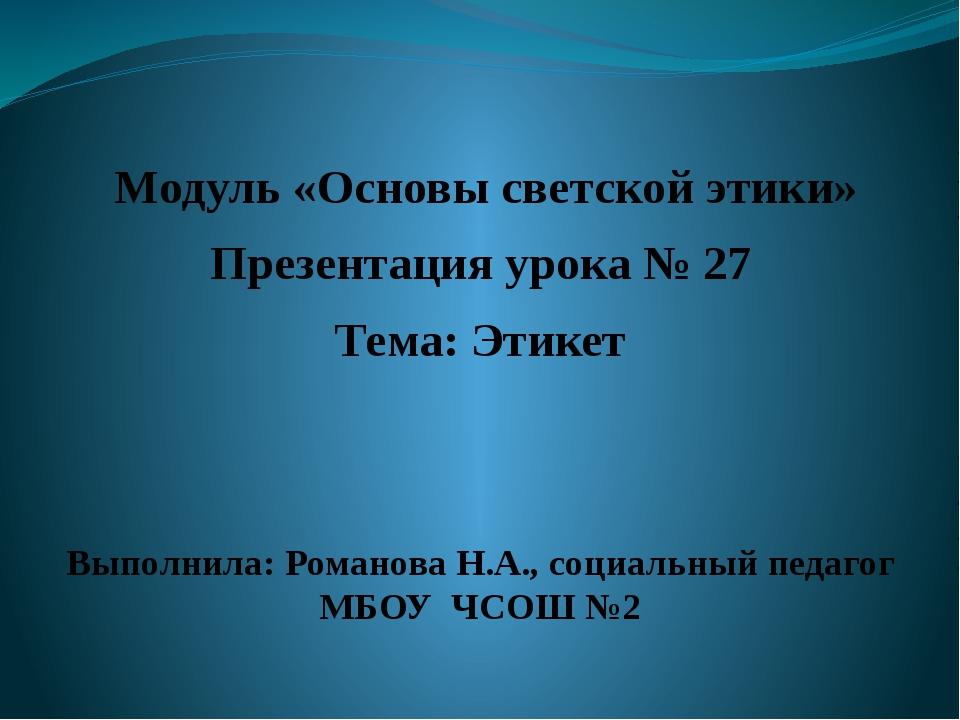 Модуль «Основы светской этики» Презентация урока № 27 Тема: Этикет Выполнила...