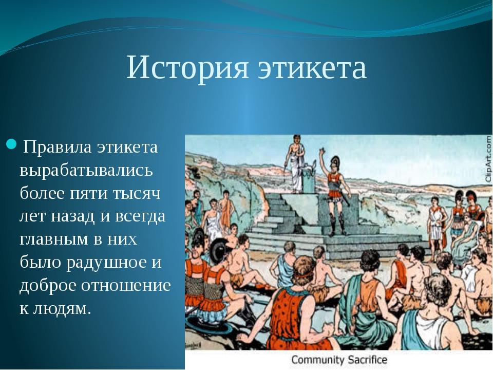 История этикета Правила этикета вырабатывались более пяти тысяч лет назад и в...