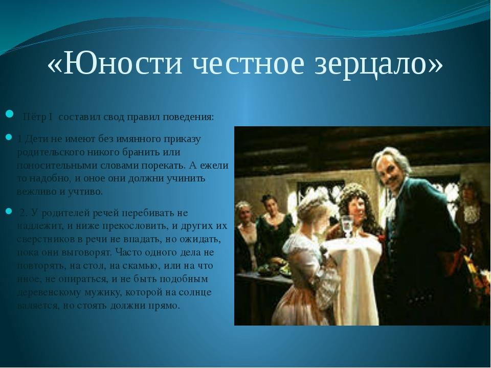 «Юности честное зерцало»  Пётр I составил свод правил поведения: 1 Дети не и...