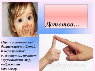 Детство… Игра - основной вид деятельности детей. В игре ребенок развивается,