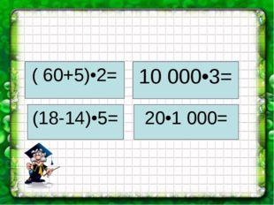 ( 60+5)•2= (18-14)•5= 20•1 000= 10 000•3=