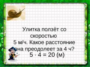Улитка ползёт со скоростью 5 м/ч. Какое расстояние она преодолеет за 4 ч? 5 ∙