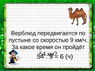 Верблюд передвигается по пустыне со скоростью 9 км/ч. За какое время он пройд