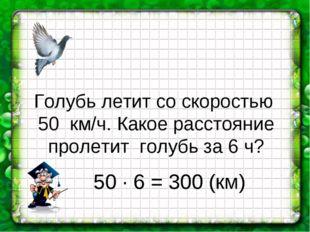 Голубь летит со скоростью 50 км/ч. Какое расстояние пролетит голубь за 6 ч? 5