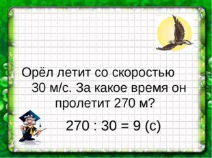 Орёл летит со скоростью 30 м/с. За какое время он пролетит 270 м? 270 : 30 =