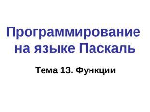 Программирование на языке Паскаль Тема 13. Функции