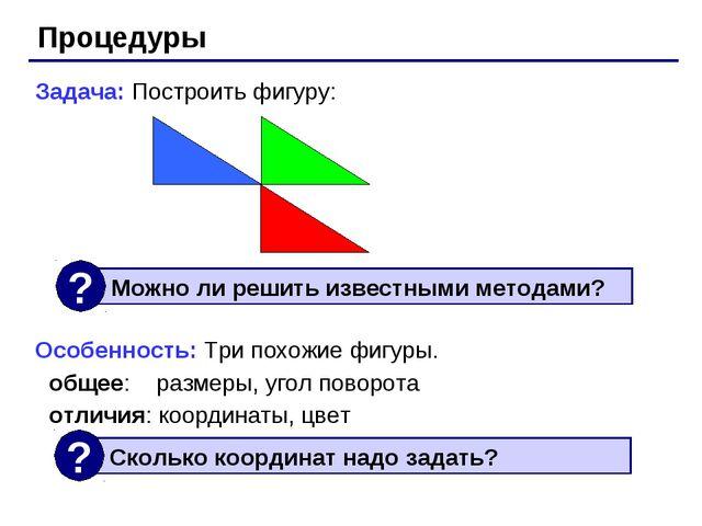 Процедуры Задача: Построить фигуру: Особенность: Три похожие фигуры. общее: р...