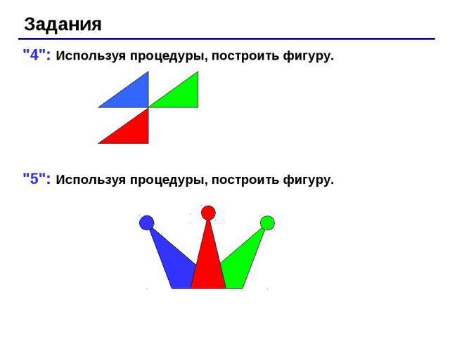 """Задания """"4"""": Используя процедуры, построить фигуру. """"5"""": Используя процедуры,..."""