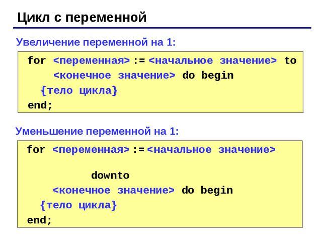 Цикл с переменной for  :=  to  do begin {тело цикла} end; Увеличение перемен...