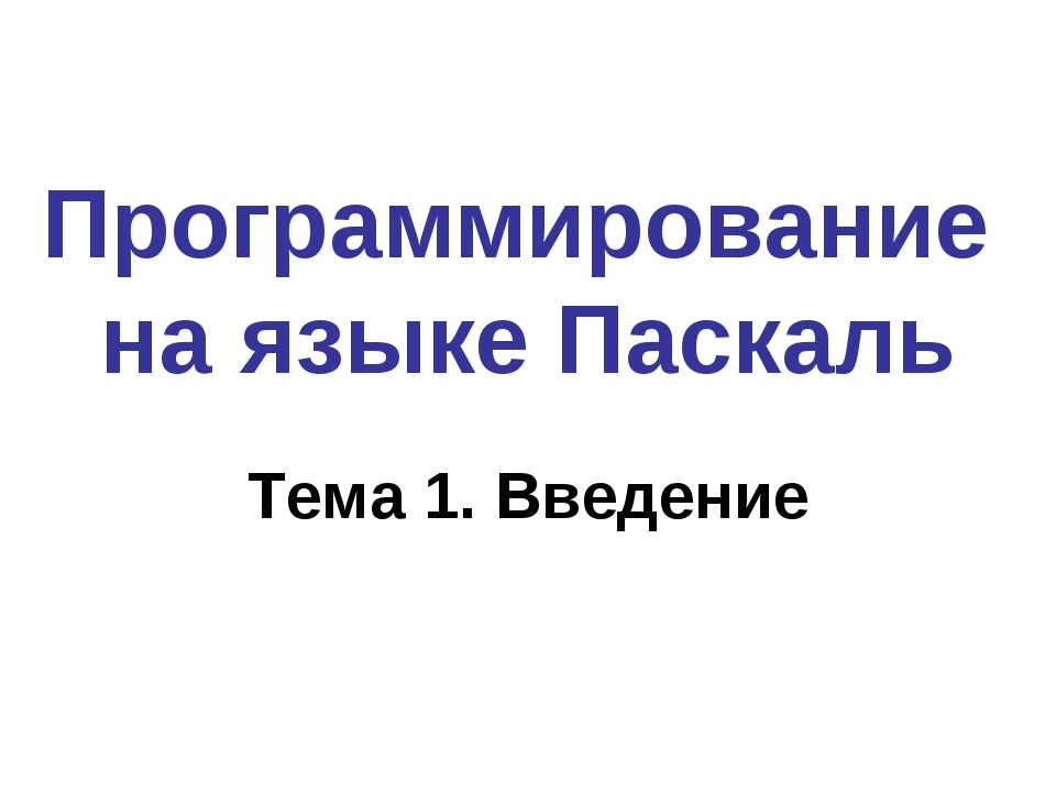 Программирование на языке Паскаль Тема 1. Введение