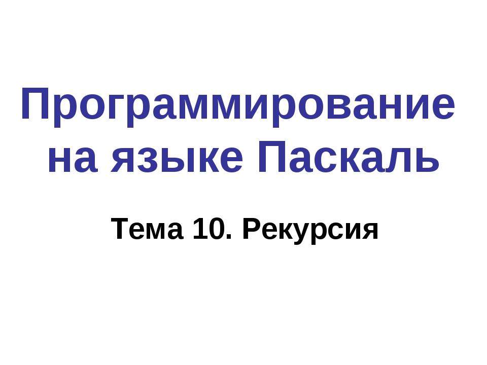 Программирование на языке Паскаль Тема 10. Рекурсия