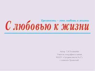 Автор: Т.И.Толокнева Учитель географии и химии МАОУ «Средняя школа №17» г. ка