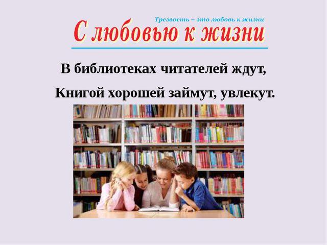 В библиотеках читателей ждут, Книгой хорошей займут, увлекут.