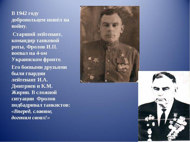 В 1942 году добровольцем пошёл на войну. Старший лейтенант, командир танковой...