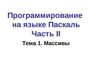 Программирование на языке Паскаль Часть II Тема 1. Массивы