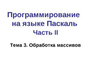 Программирование на языке Паскаль Часть II Тема 3. Обработка массивов
