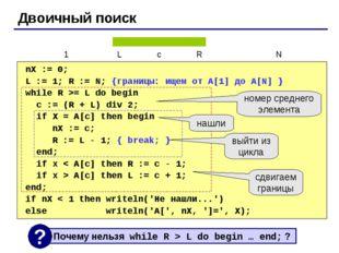 Двоичный поиск nX := 0; L := 1; R := N; {границы: ищем от A[1] до A[N] } whil