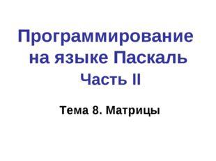 Программирование на языке Паскаль Часть II Тема 8. Матрицы